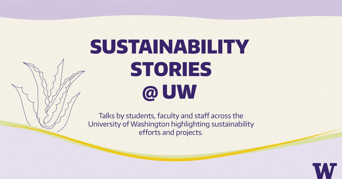 Sustainability stories: talks by students, faculty and staff across the University of Washington highlighting sustainability efforts and projects